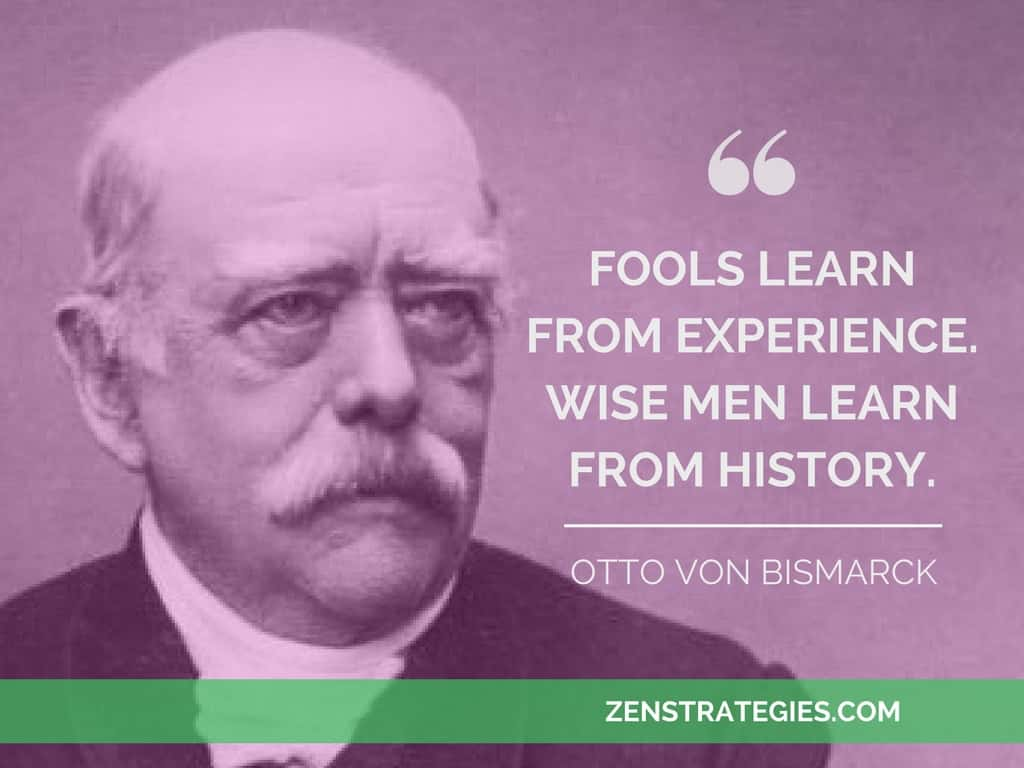 Fools learn from experience. Wise men learn from history. Otto Von Bismarck